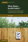 Cover of What Makes Health Public?: A Critical Evaluation of Moral, Legal, and Political Claims in Public Health