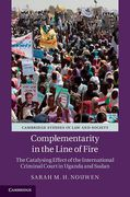 Cover of Complementarity in the Line of Fire: The Catalysing Effect of the International Criminal Court in Uganda and Sudan