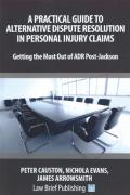 Cover of A Practical Guide to Alternative Dispute Resolution in Personal Injury Claims: Getting the Most Out of ADR Post-Jackson'