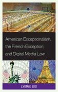 Cover of American Exceptionalism, the French Exception, and Digital Media Law