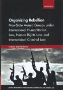 Cover of Organizing Rebellion: Non-State Armed Groups under International Humanitarian Law, Human Rights Law, and International Criminal Law