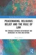 Cover of Peacemaking, Religious Belief and the Rule of Law: The Struggle between Dictatorship and Democracy in Syria and Beyond