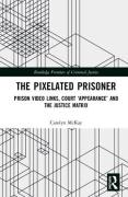 Cover of The Pixelated Prisoner: Prison Video Links, Court `Appearance' and the Justice Matrix