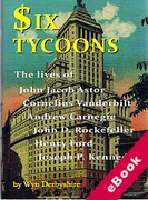 Cover of Six Tycoons: The lives of John Jacob Astor, Cornelius Vanderbilt, Andrew Carnegie, John D Rockeffer, Henry Ford and Joseph P Kennedy and Joseph P Kennedy. (eBook)