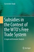 Cover of Subsidies in the Context of the WTO's Free Trade System: A Legal and Economic Analysis