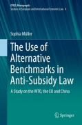 Cover of The Use of Alternative Benchmarks in Anti-Subsidy Law: A Study on the WTO, the EU and China