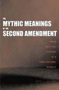 Cover of The Mythic Meanings of the Second Amendment: Taming Political Violence in a Constitutional Republic